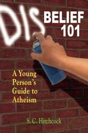 Disbelief 101: A Young Person's Guide to Atheism ebook by Hitchcock, S. C.