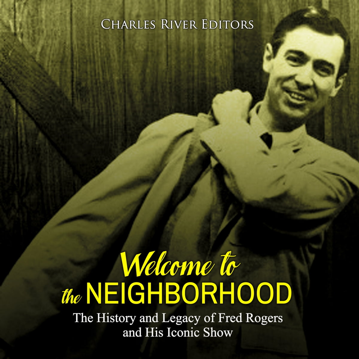 Welcome To The Neighborhood The History And Legacy Of Fred Rogers And His Iconic Show Audiobook By Charles River Editors 9781987172164 Rakuten Kobo United States