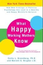 What Happy Working Mothers Know - How New Findings in Positive Psychology Can Lead to a Healthy and Happy Work/Life Balance ebook by Cathy L. Greenberg Ph.D, Barrett S. Avigdor