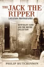 Jack the Ripper Location Photographs ebook by Philip Hutchinson