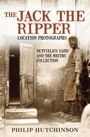 Jack the Ripper Location Photographs - Dutfield's Yard And The Whitby Collection ebook by Philip Hutchinson