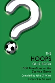 The Hoops Quiz Book - 1,500 Questions on Glasgow Celtic Football Club ebook by John DT White