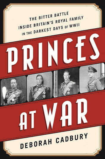 Princes at War - The Bitter Battle Inside Britain's Royal Family in the Darkest Days of WWII 電子書 by Deborah Cadbury