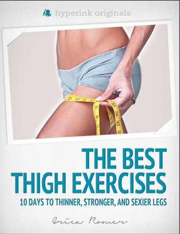The Best Thigh Exercises: 10 Days to Thinner, Stronger, & Sexier Legs ebook by Erica  Romer