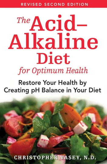 The Acid–Alkaline Diet for Optimum Health - Restore Your Health by Creating pH Balance in Your Diet ebook by Christopher Vasey, N.D.