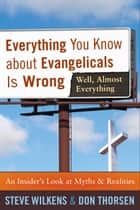 Everything You Know about Evangelicals Is Wrong (Well, Almost Everything) - An Insider's Look at Myths and Realities ebook by Steve Wilkens, Don Thorsen