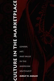 Culture in the Marketplace - Gender, Art, and Value in the American Southwest ebook by Molly H. Mullin,Nicholas Thomas