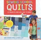 Sewing School Quilts - 15 Projects Kids Will Love to Make; Stitch Up a Patchwork Pet, Scrappy Journal, T-Shirt Quilt, and More ebook by Amie Petronis Plumley, Andria Lisle, Justin Fox Burks