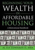 Beginning Your Wealth in Affordable Housing - A Motivational Handbook e-bog by Al Edwards II