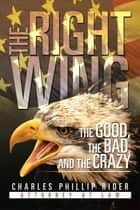 The Right Wing: the Good, the Bad, and the Crazy ebook by Charles Phillip Rider