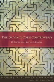 The Da Vinci Code Controversy - 10 Facts You Should Know ebook by John F. Ankerberg,Michael J. Easley