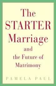 The Starter Marriage and the Future of Matrimony ebook by Pamela Paul