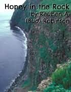 Honey in the Rock ebook by Reuben A. (Bud) Robinson