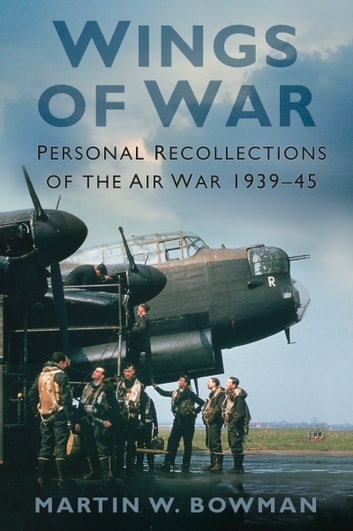 Wings of War - Personal Recollections of the Air War 1939-45 ebook by Martin Bowman