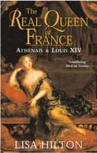 The Real Queen Of France - Athenais and Louis XIV ebook by Lisa Hilton