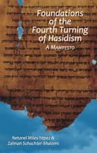 Foundations of the Fourth Turning of Hasidism: A Manifesto ebook by Netanel Miles-Yepez, Zalman Schachter-Shalomi
