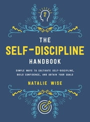 The Self-Discipline Handbook - Simple Ways to Cultivate Self-Discipline, Build Confidence, and Obtain Your Goals 電子書籍 by Wise, Natalie