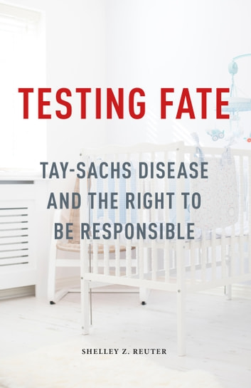 Testing Fate - Tay-Sachs Disease and the Right to Be Responsible ebook by Shelley Z. Reuter