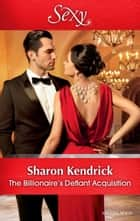 The Billionaire's Defiant Acquisition ebook by Sharon Kendrick