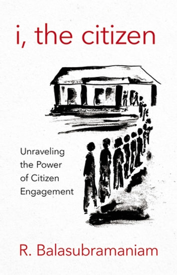I, the Citizen - Unraveling the Power of Citizen Engagement ebook by R. Balasubramaniam