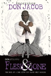 Don Jitsu Ryu Flesh and Bone - The Soul of a Don Jitsu Ryu Black Belt Warrior ebook by Professor Don Jacob