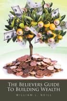 The Believers Guide to Building Wealth ebook by William L. Neill