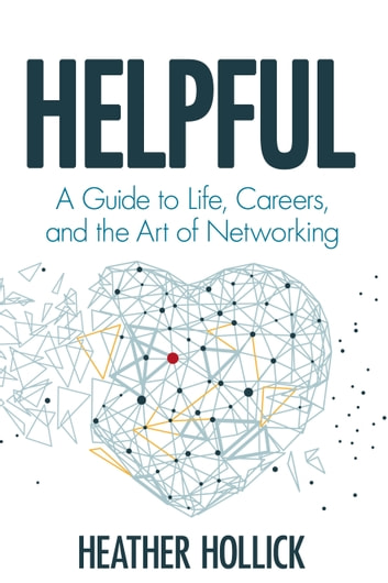 Helpful - A Guide to Life, Careers, and the Art of Networking ebook by Heather Hollick