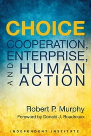 Choice: Cooperation, Enterprise, and Human Action ebook by Murphy, Robert P.