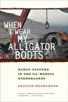 When I Wear My Alligator Boots - Narco-Culture in the U.S. Mexico Borderlands ebook by Shaylih Muehlmann