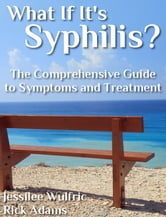 What If It's Syphilis? - The Comprehensive Guide to Symptoms and Treatment ebook by Jessilee Wulfric,Rick Adams
