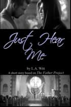 Just Hear Me (Based on The Father Project by Tooji) ebook by L.A. Witt