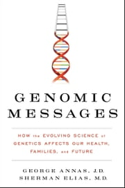 Genomic Messages - How the Evolving Science of Genetics Affects Our Health, Families, and Future ebook by George Annas,Sherman Elias