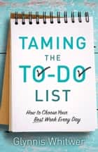Taming the To-Do List - How to Choose Your Best Work Every Day eBook by Glynnis Whitwer