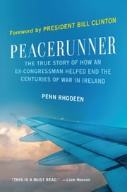 Peacerunner - The True Story of How an Ex-Congressman Helped End the Centuries of War in Ireland ebook by Penn Rhodeen,President Bill Clinton