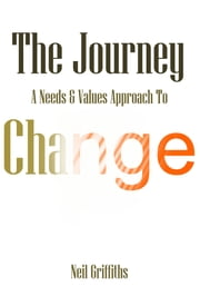 The Journey: A Needs & Values Approach To Change ebook by Neil Griffiths
