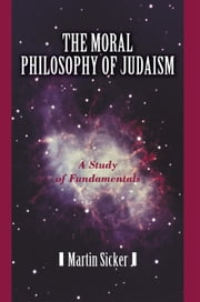 The Moral Philosophy of Judaism - A Study of Fundamentals ebook by Martin Sicker