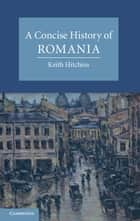 A Concise History of Romania ebook by Keith Hitchins