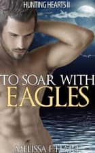 To Soar with Eagles (Hunting Hearts, Book 5) ebook by Melissa F. Hart