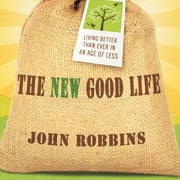 The New Good Life - Living Better Than Ever in an Age of Less audiobook by John Robbins