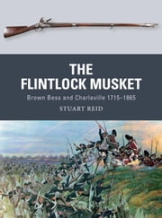The Flintlock Musket - Brown Bess and Charleville 1715-1865 ebook by Stuart Reid,Steve Noon