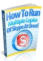 How To Run Multiple Copies of Skype At Once ebook by Anonymous