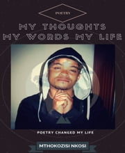 My Thoughts My Words My Life - Poetry Changed My Life ebook by Mthokozisi Nkosi