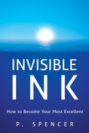 Invisible Ink: How to Become Your Most Excellent ebook by Spencer, P.