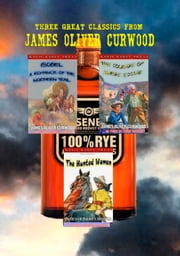 Three Great Classics from James Oliver Curwood: (Annotated with Forewords, Biographies, and Study Guides) (The O'Ronin Rye Whiskey Collection Book 4) ebook by James Oliver Curwood
