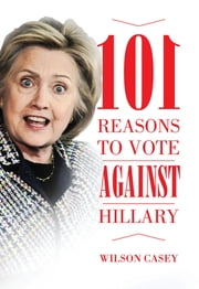 101 Reasons to Vote against Hillary ebook by Wilson Casey