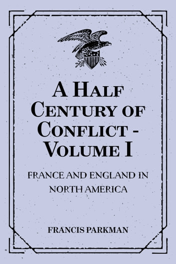 A Half Century of Conflict - Volume I: France and England in North America ebook by Francis Parkman