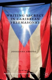 Writing Secrecy in Caribbean Freemasonry ebook by Jossianna Arroyo