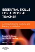 Essential Skills for a Medical Teacher E-Book - An Introduction to Teaching and Learning in Medicine ebook by Ronald M Harden, OBE MD FRCP(Glas) FRCPC FRCSEd, Jennifer M Laidlaw,...