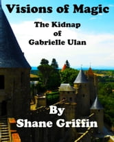 Visions of Magic: The Kidnap of Gabrielle Ulan ebook by Shane Griffin