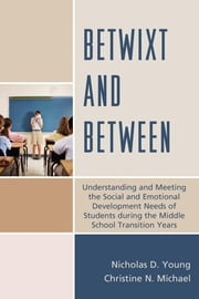 Betwixt and Between - Understanding and Meeting the Social and Emotional Development Needs of Students During the Middle School Transition Years ebook by Christine N. Michael,Nicholas D. Young